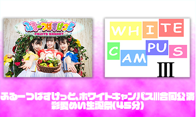 ふるーつばすけっと、ホワイトキャンパスⅢ合同公演・彩愛めい生誕祭(45分)